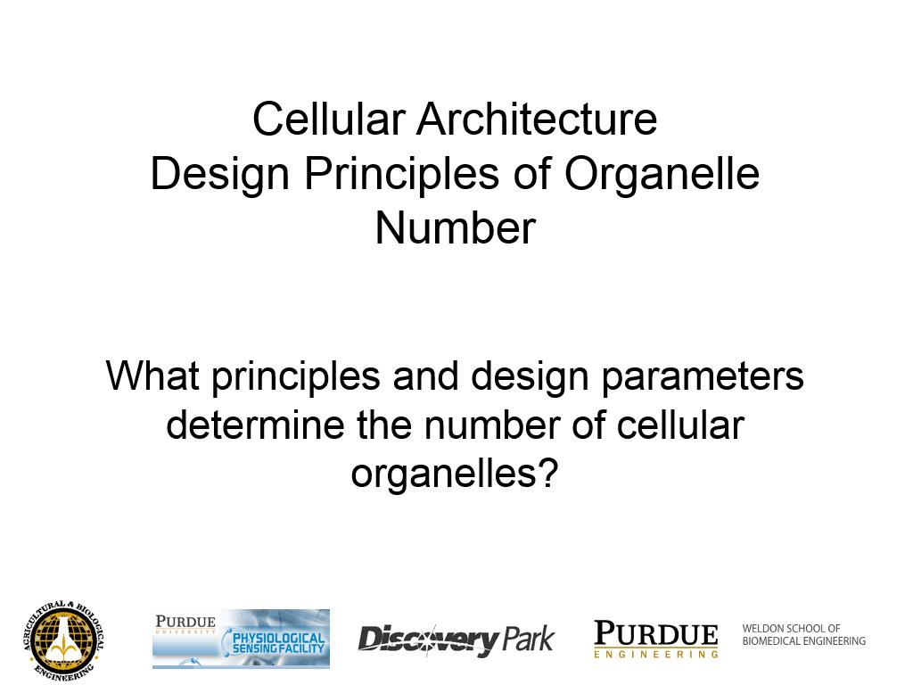 L2.3: Cellular Architecture Design Principles of Organelle Number What principles and design parameters determine the number of cellular organelles?
