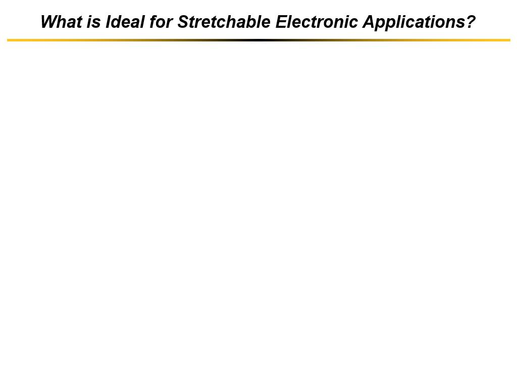 What is Ideal for Stretchable Electronic Applications?