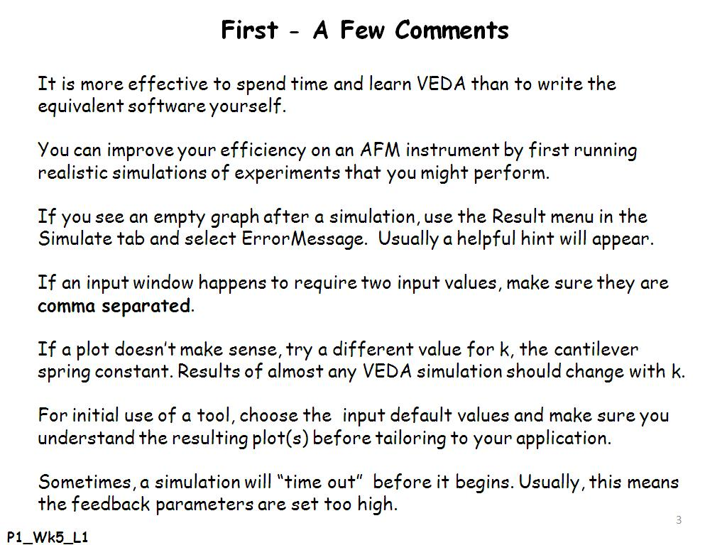 First - A Few Comments It is more effective to spend time and learn VEDA than to write the equivalent software yourself. You can improve your efficiency on an AFM instrument by first running realistic simulations of experiments that you might perform. If you see an empty graph after a simulation, use the Result menu in the Simulate tab and select ErrorMessage. Usually a helpful hint will appear. If an input window happens to require two input values, make sure they are comma separated. If a plot doesn't make sense, try a different value for k, the cantilever spring constant. Results of almost any VEDA simulation should change with k. For initial use of a tool, choose the input default values and make sure you understand the resulting plot(s) before tailoring to your application. Sometimes, a simulation will
