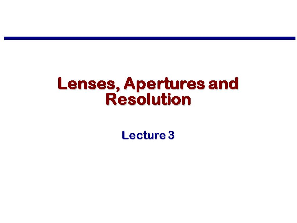 Lecture 3: Lenses, Apertures and Resolution