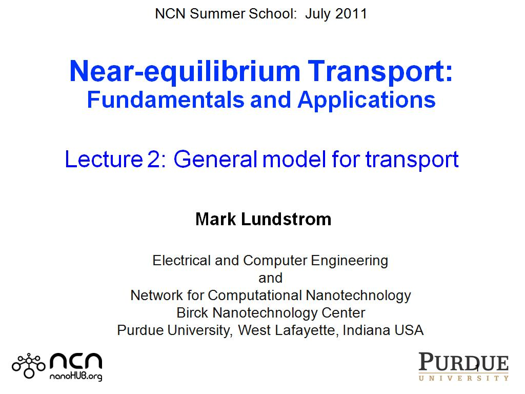 NCN Summer School:  July 2011  Near-equilibrium Transport: Fundamentals and Applications  Lecture 2: General model for transport    Mark Lundstrom