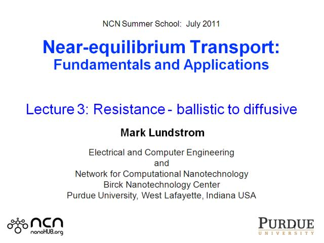 NCN Summer School:  July 2011  Near-equilibrium Transport: Fundamentals and Applications   Lecture 3: Resistance - ballistic to diffusive   Mark Lundstrom