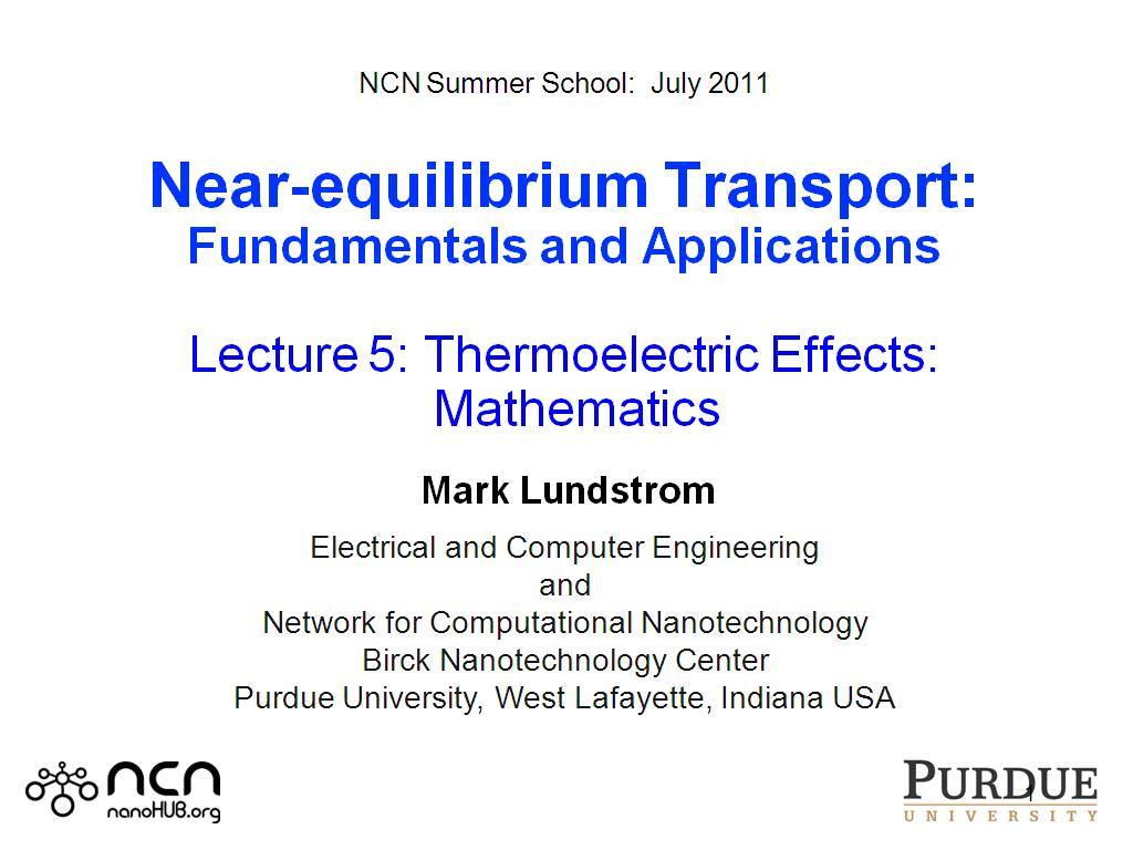 NCN Summer School:  July 2011  Near-equilibrium Transport: Fundamentals and Applications  Lecture 5: Thermoelectric Effects:   Mathematics   Mark Lundstrom