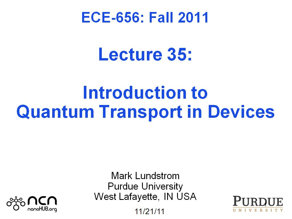 ECE-656: Fall 2011  Lecture 35:  Introduction to Quantum Transport in Devices    Mark Lundstrom Purdue University West Lafayette, IN USA