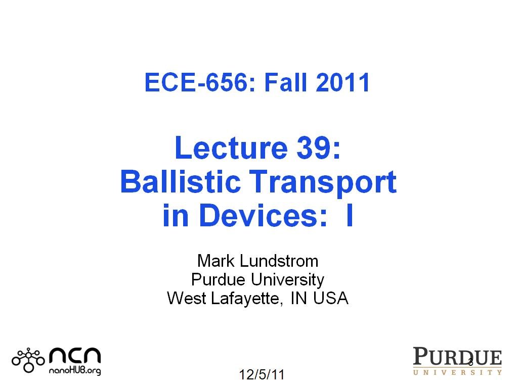 ECE-656: Fall 2011 Lecture 39: Ballistic Transport in Devices: I Mark Lundstrom Purdue University West Lafayette, IN USA