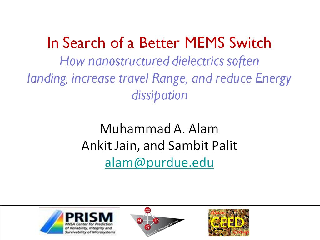 In Search of a Better MEMS Switch How nanostructured dielectrics soften landing, increase travel Range, and reduce Energy dissipation Muhammad A. Alam Ankit Jain, and Sambit Palit alam@purdue.edu