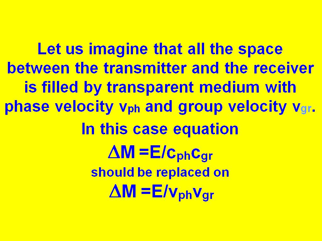 Let us imagine that all the space between the transmitter and the receiver is filled by transparent medium with phase velocity vph and group velocity vgr. In this case equation DM =E/cphcgr should be replaced on DM =E/vphvgr