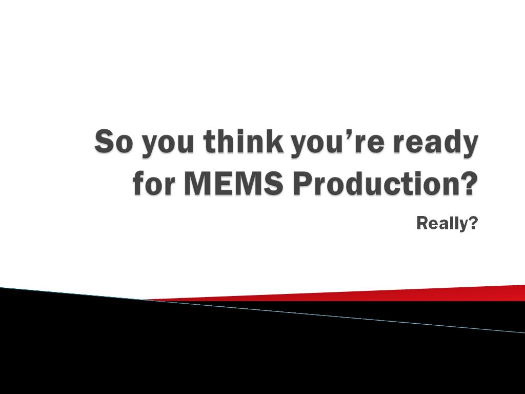 So you think you're ready for MEMS Production?