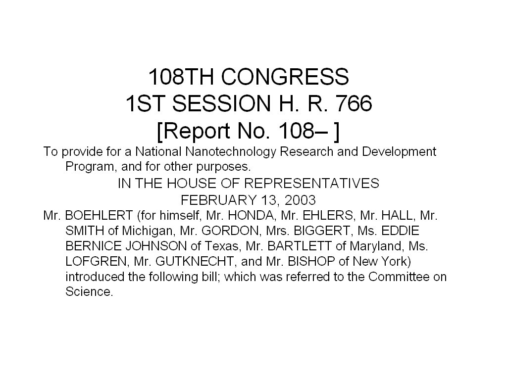 108TH CONGRESS 1ST SESSION H. R. 766 [Report No. 108– ] To provide for a National Nanotechnology Research and Development Program, and for other purposes. IN THE HOUSE OF REPRESENTATIVES FEBRUARY 13, 2003 Mr. BOEHLERT (for himself, Mr. HONDA, Mr. EHLERS, Mr. HALL, Mr. SMITH of Michigan, Mr. GORDON, Mrs. BIGGERT, Ms. EDDIE BERNICE JOHNSON of Texas, Mr. BARTLETT of Maryland, Ms. LOFGREN, Mr. GUTKNECHT, and Mr. BISHOP of New York) introduced the following bill; which was referred to the Committee on Science.