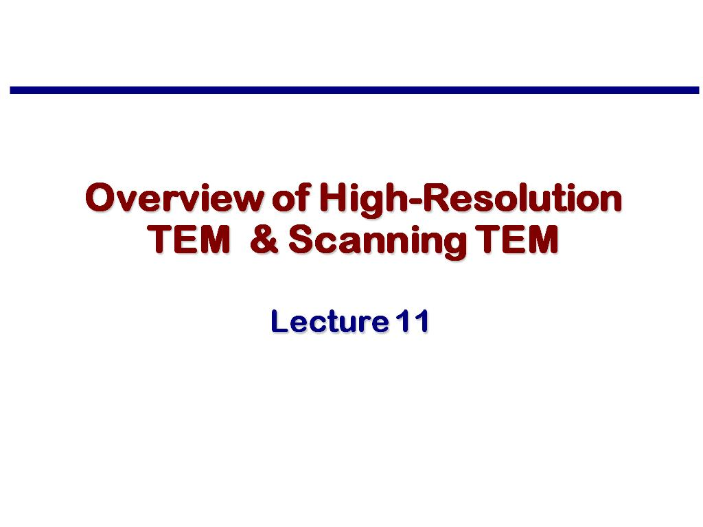 Lecture 11: Overview of High-Resolution TEM & Scanning TEM