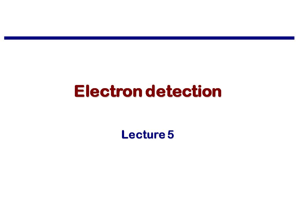 Lecture 5: Electron detection