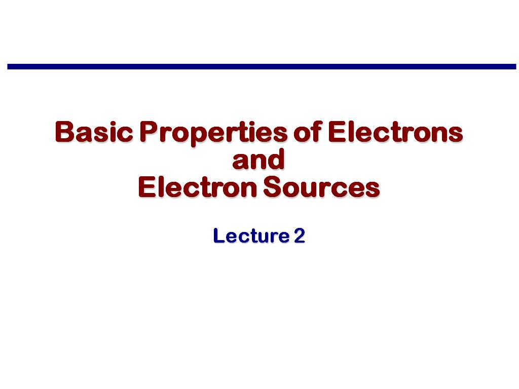 Lecture 2: Basic Properties of Electrons and Electron Sources