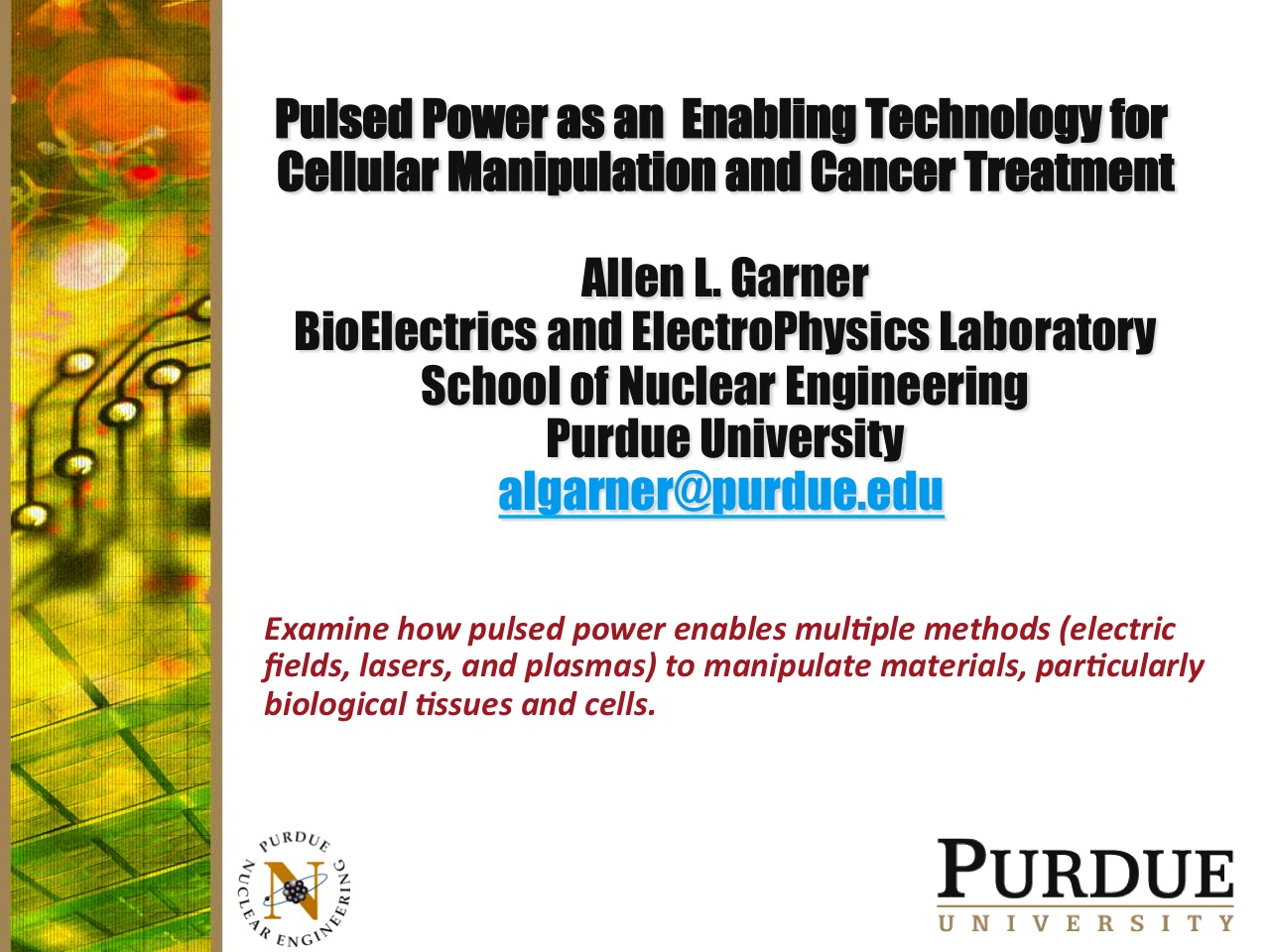 Pulsed Power as an Enabling Technology for Cellular Manipulation and Cancer Treatment Allen L. Garner BioElectrics and ElectroPhysics Laboratory School of Nuclear Engineering Purdue University algarner@purdue.edu