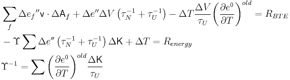\begin{align}   & \sum\limits_{f}{\Delta {{e}_{f}}''}\mathsf{v}\cdot \Delta {{\mathsf{A}}_{f}}+\Delta e''\Delta V\left( \tau _{N}^{-1}+\tau _{U}^{-1} \right)-\Delta T\frac{\Delta V}{{{\tau }_{U}}}{{\left( \frac{\partial {{e}^{0}}}{\partial T} \right)}^{old}}={{R}_{BTE}} \\   & -\Upsilon \sum{\Delta e''}\left( \tau _{N}^{-1}+\tau _{U}^{-1} \right)\Delta \mathsf{K}+\Delta T={{R}_{energy}} \\   & {{\Upsilon }^{-1}}={{\sum{\left( \frac{\partial {{e}^{0}}}{\partial T} \right)}}^{old}}\frac{\Delta \mathsf{K}}{{{\tau }_{U}}} \\  \end{align}