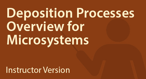 Deposition Processes Overview for Microsystems - Instructor Resource