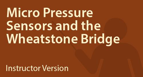 Micro Pressure Sensors and the Wheatstone Bridge - Instructor Resource