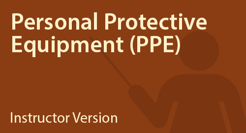 Personal Protective Equipment (PPE) - Instructor Resource